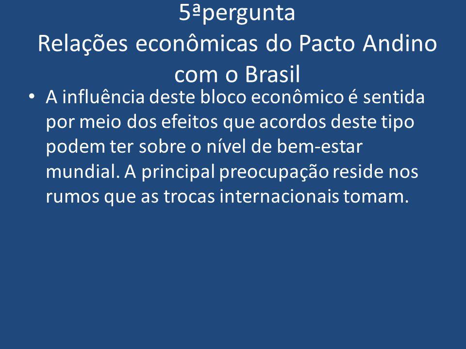5ªpergunta Relações econômicas do Pacto Andino com o Brasil A influência deste bloco econômico é sentida por meio dos efeitos que acordos deste tipo p
