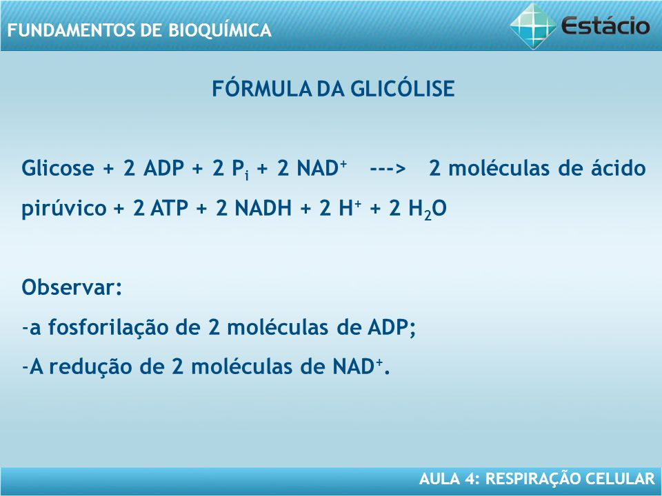 AULA 4: RESPIRAÇÃO CELULAR FUNDAMENTOS DE BIOQUÍMICA FÓRMULA DA GLICÓLISE Glicose + 2 ADP + 2 P i + 2 NAD + ---> 2 moléculas de ácido pirúvico + 2 ATP