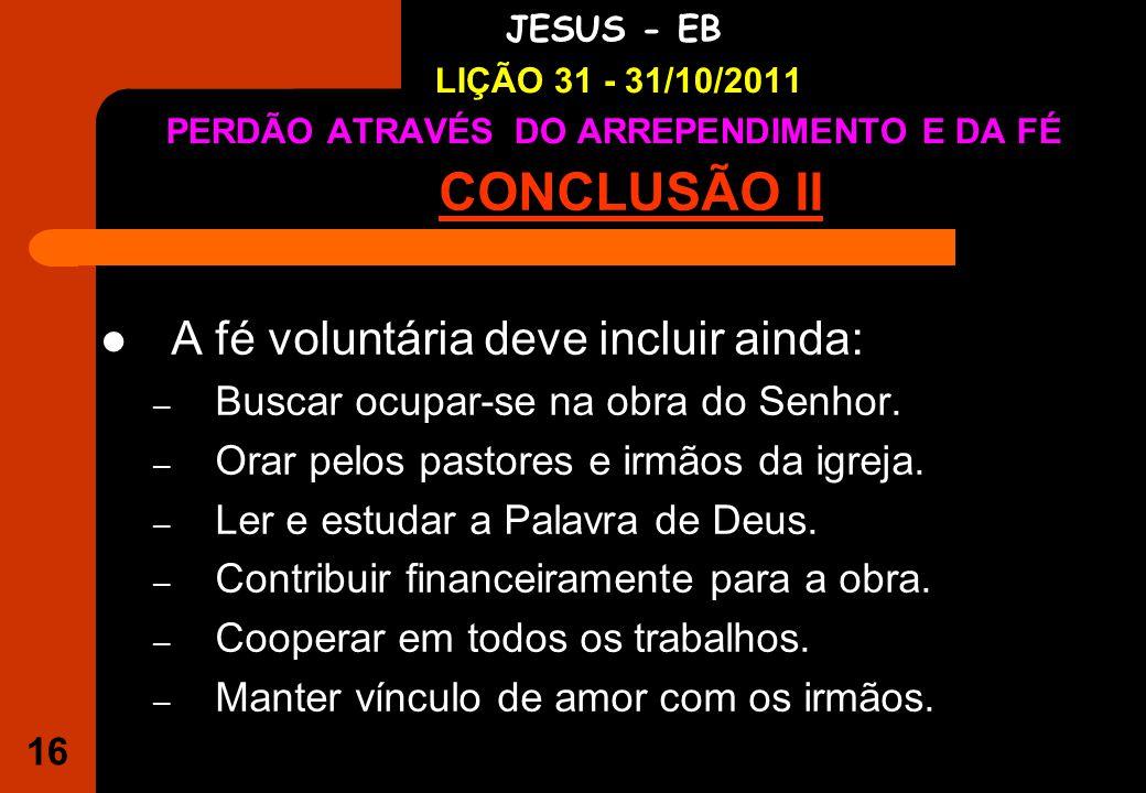 16 IGREJA EVANGÉLICA S.O.S JESUS - EB LIÇÃO 31 - 31/10/2011 PERDÃO ATRAVÉS DO ARREPENDIMENTO E DA FÉ CONCLUSÃO II A fé voluntária deve incluir ainda: – Buscar ocupar-se na obra do Senhor.