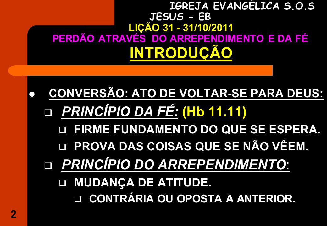 2 IGREJA EVANGÉLICA S.O.S JESUS - EB LIÇÃO 31 - 31/10/2011 PERDÃO ATRAVÉS DO ARREPENDIMENTO E DA FÉ INTRODUÇÃO CONVERSÃO: ATO DE VOLTAR-SE PARA DEUS: PRINCÍPIO DA FÉ: (Hb 11.11) FIRME FUNDAMENTO DO QUE SE ESPERA.