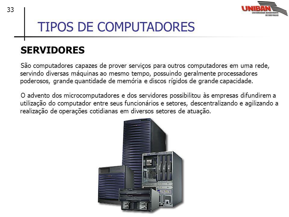 33 TIPOS DE COMPUTADORES SERVIDORES São computadores capazes de prover serviços para outros computadores em uma rede, servindo diversas máquinas ao me