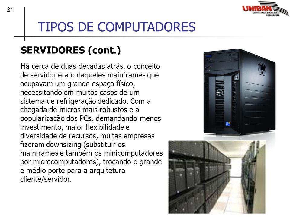 34 TIPOS DE COMPUTADORES SERVIDORES (cont.) Há cerca de duas décadas atrás, o conceito de servidor era o daqueles mainframes que ocupavam um grande es