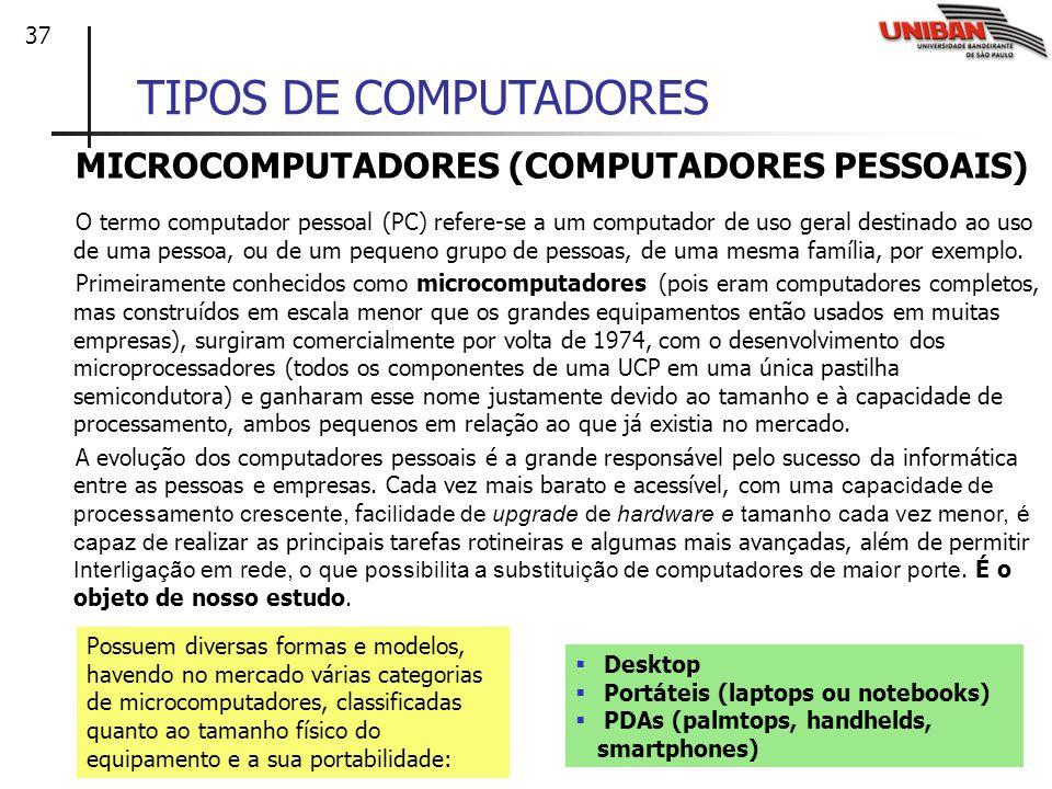 37 TIPOS DE COMPUTADORES MICROCOMPUTADORES (COMPUTADORES PESSOAIS) O termo computador pessoal (PC) refere-se a um computador de uso geral destinado ao