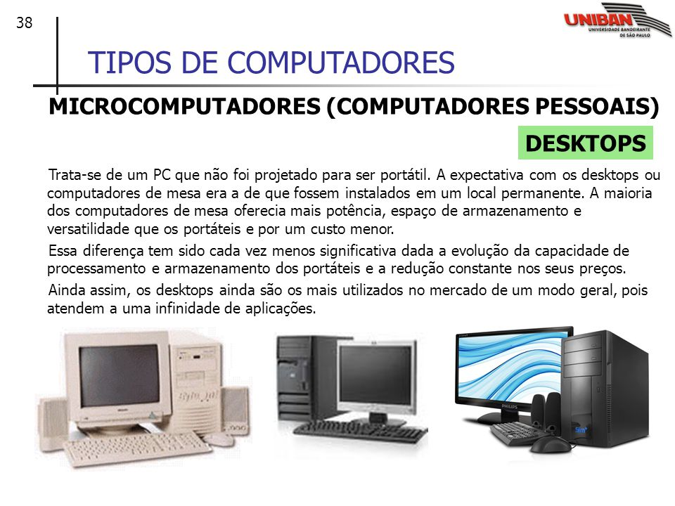 38 TIPOS DE COMPUTADORES MICROCOMPUTADORES (COMPUTADORES PESSOAIS) Trata-se de um PC que não foi projetado para ser portátil. A expectativa com os des