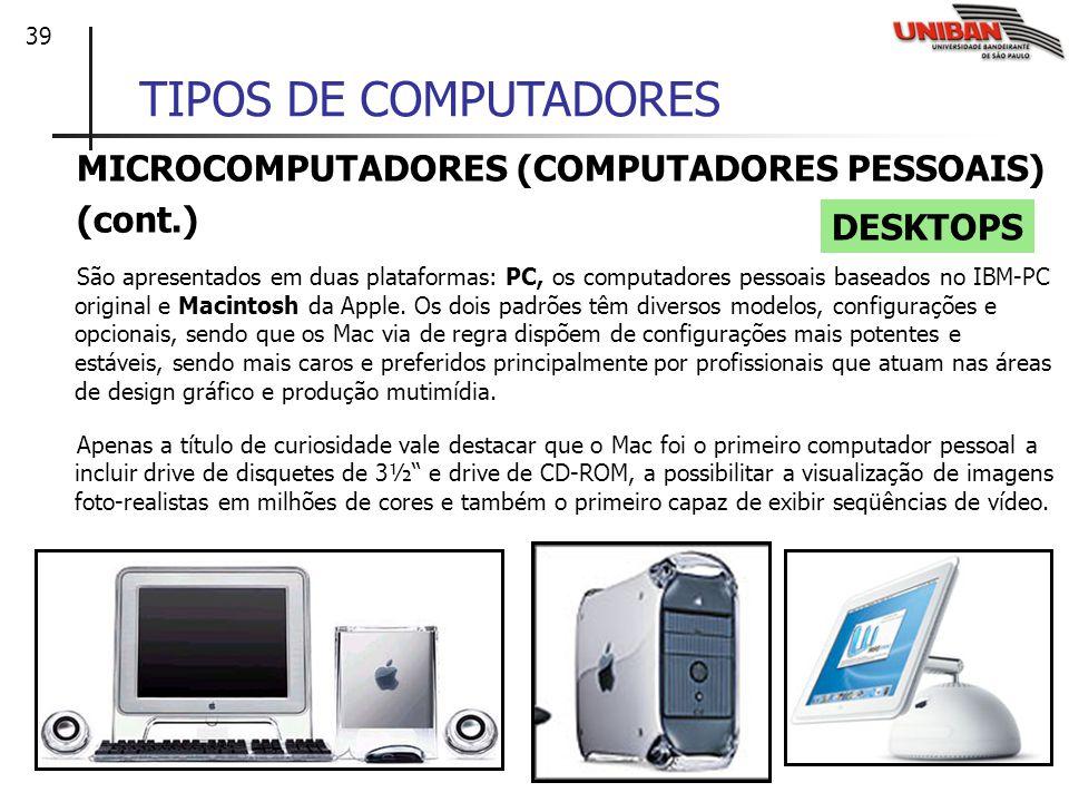 39 TIPOS DE COMPUTADORES MICROCOMPUTADORES (COMPUTADORES PESSOAIS) (cont.) São apresentados em duas plataformas: PC, os computadores pessoais baseados