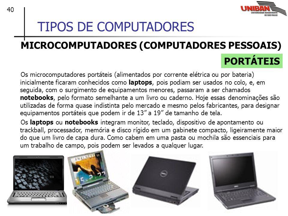 40 TIPOS DE COMPUTADORES MICROCOMPUTADORES (COMPUTADORES PESSOAIS) Os microcomputadores portáteis (alimentados por corrente elétrica ou por bateria) i