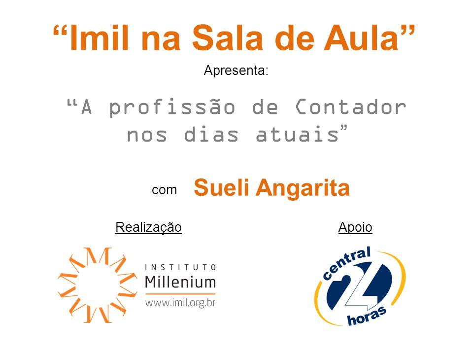 RealizaçãoApoio Imil na Sala de Aula A profissão de Contador nos dias atuais com Sueli Angarita Apresenta: