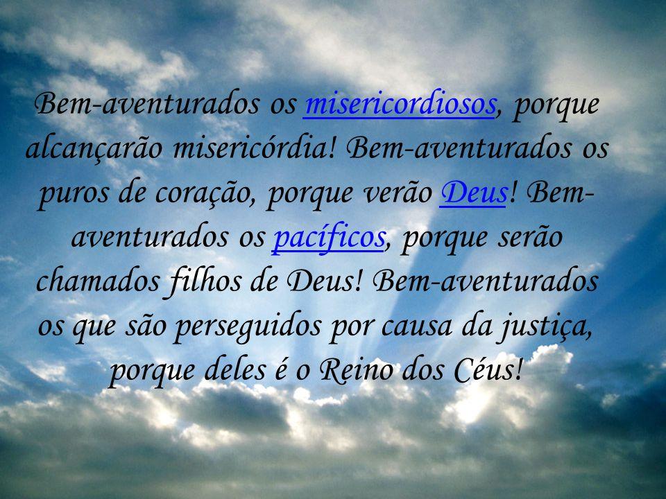 Bem-aventurados os humildes de espírito, porque deles é o Reino dos Céus! Bem- aventurados os que choram, porque serão consolados! Bem-aventurados os
