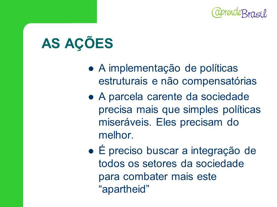 AS AÇÕES A implementação de políticas estruturais e não compensatórias A parcela carente da sociedade precisa mais que simples políticas miseráveis. E