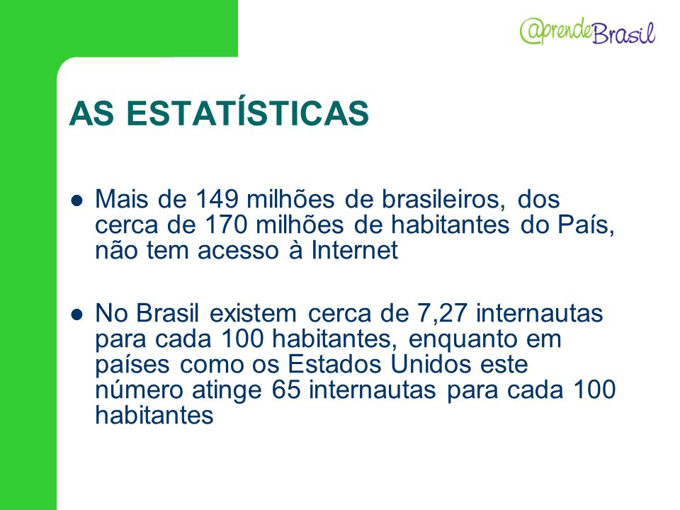AS ESTATÍSTICAS Mais de 149 milhões de brasileiros, dos cerca de 170 milhões de habitantes do País, não tem acesso à Internet No Brasil existem cerca
