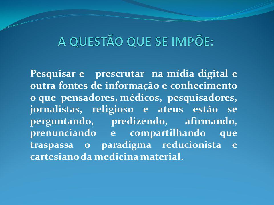 Pesquisar e prescrutar na mídia digital e outra fontes de informação e conhecimento o que pensadores, médicos, pesquisadores, jornalistas, religioso e
