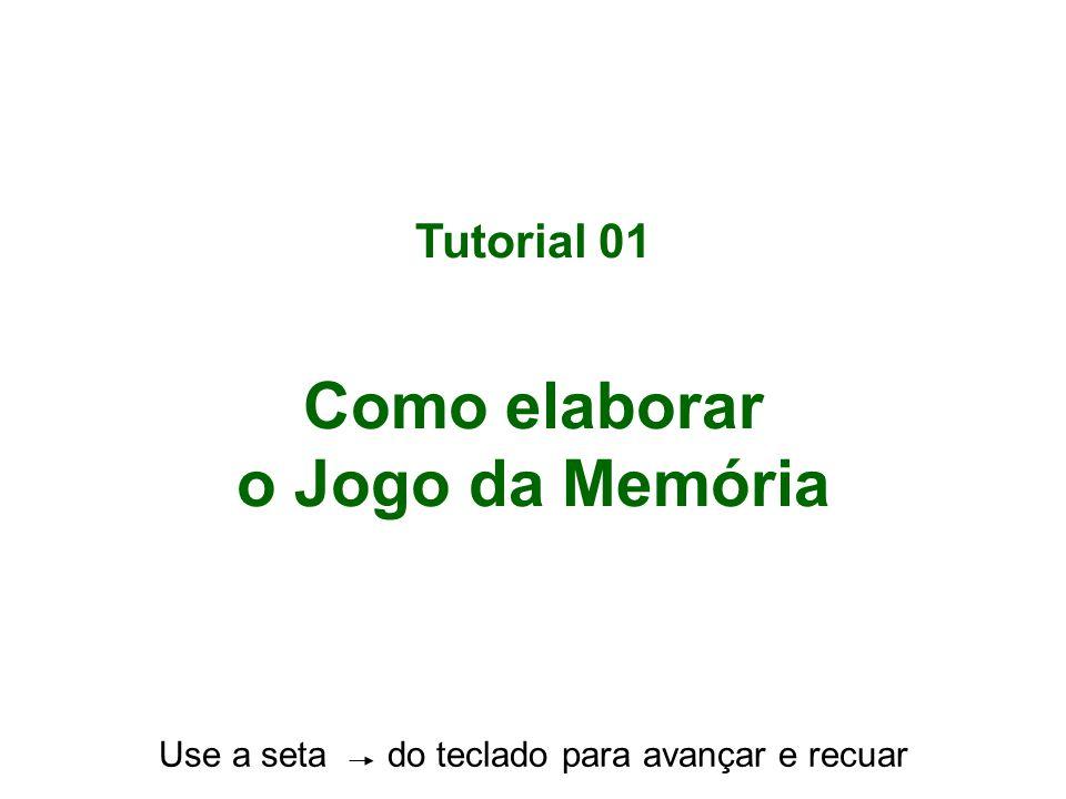 Tutorial 01 Como elaborar o Jogo da Memória Use a seta do teclado para avançar e recuar