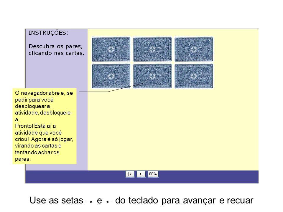 Use as setas e do teclado para avançar e recuar O navegador abre e, se pedir para você desbloquear a atividade, desbloqueie- a.