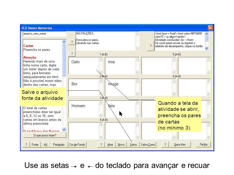 Use as setas e do teclado para avançar e recuar Quando a tela da atividade se abrir, preencha os pares de cartas (no mínimo 3) Salve o arquivo fonte da atividade Gatomia Boimuge Homemfala