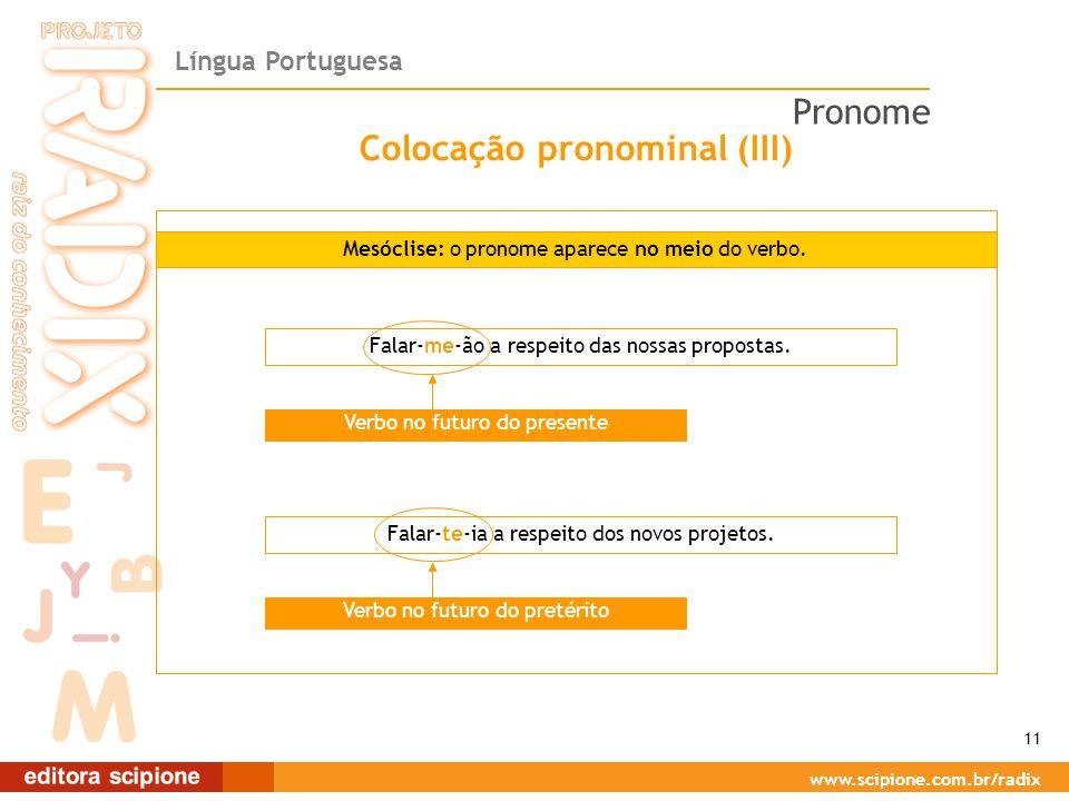 Língua Portuguesa www.scipione.com.br/radix Colocação pronominal (III) Mesóclise: o pronome aparece no meio do verbo. Falar-me-ão a respeito das nossa