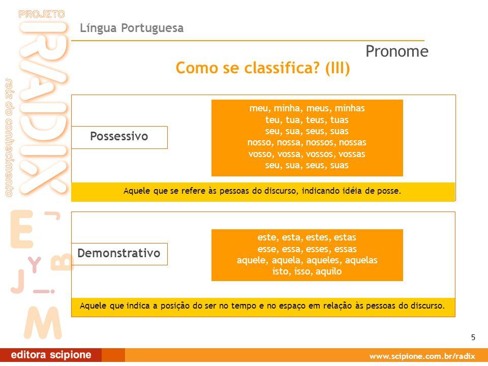 Língua Portuguesa www.scipione.com.br/radix Como se classifica? (III) Possessivo Aquele que se refere às pessoas do discurso, indicando idéia de posse