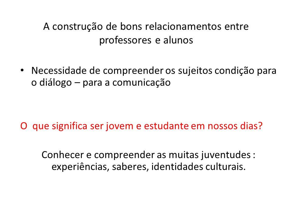 A construção de bons relacionamentos entre professores e alunos Necessidade de compreender os sujeitos condição para o diálogo – para a comunicação O