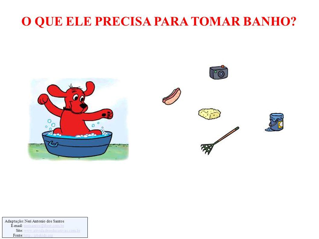 Adaptação: Neri Antonio dos Santos E-mail: nerisantos@ibest.com.brnerisantos@ibest.com.br Site: www.atividadeseducativas.com.brwww.atividadeseducativas.com.br Fonte: http://pbskids.orghttp://pbskids.org O QUE ELE PRECISA PARA TOMAR BANHO