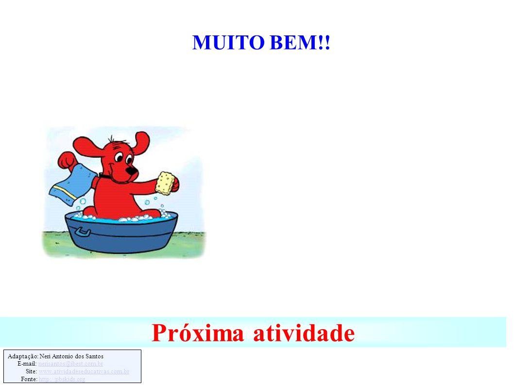 Adaptação: Neri Antonio dos Santos E-mail: nerisantos@ibest.com.brnerisantos@ibest.com.br Site: www.atividadeseducativas.com.brwww.atividadeseducativas.com.br Fonte: http://pbskids.orghttp://pbskids.org Próxima atividade MUITO BEM!!