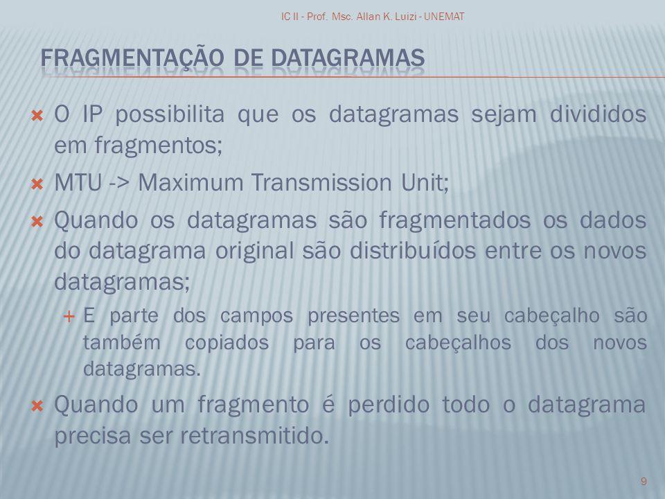 O IP possibilita que os datagramas sejam divididos em fragmentos; MTU -> Maximum Transmission Unit; Quando os datagramas são fragmentados os dados do