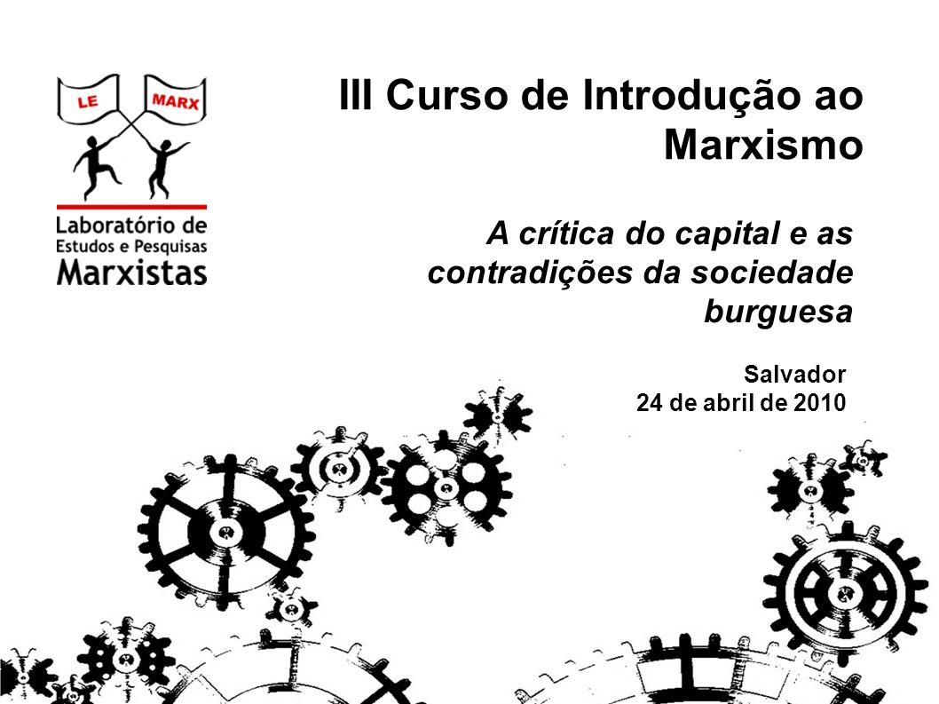 III Curso de Introdução ao Marxismo A crítica do capital e as contradições da sociedade burguesa Salvador 24 de abril de 2010