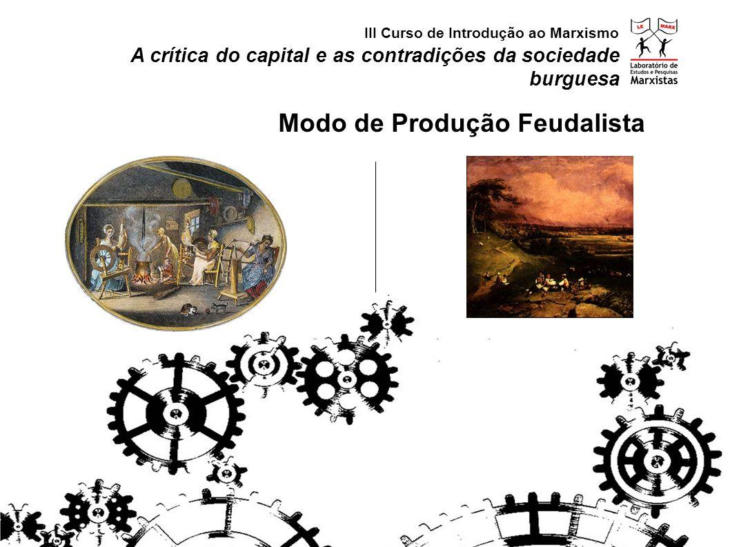 A crítica do capital e as contradições da sociedade burguesa Modo de Produção Feudalista III Curso de Introdução ao Marxismo