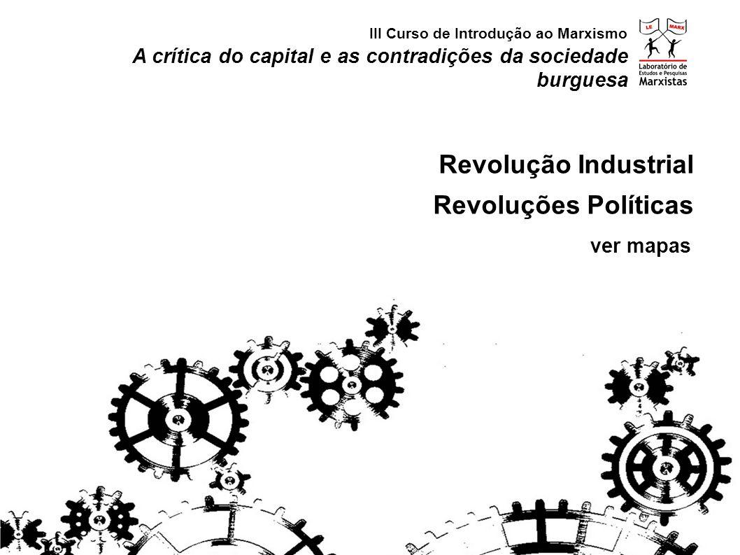 A crítica do capital e as contradições da sociedade burguesa Revolução Industrial Revoluções Políticas III Curso de Introdução ao Marxismo ver mapas