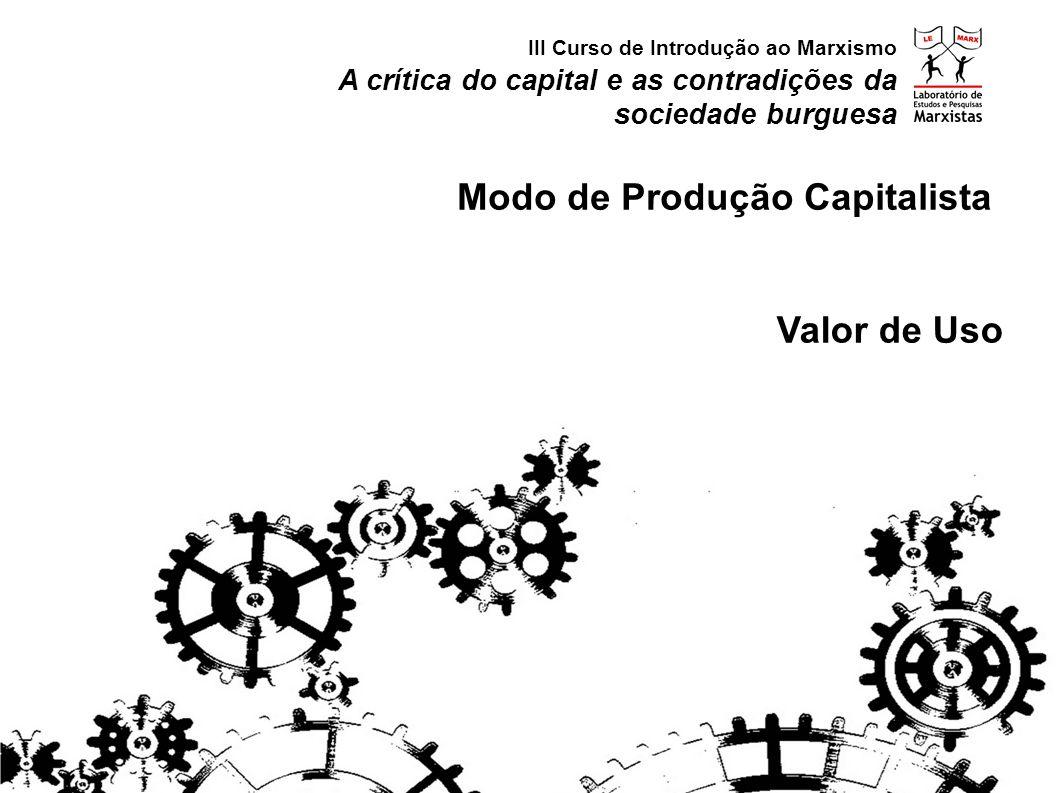 A crítica do capital e as contradições da sociedade burguesa III Curso de Introdução ao Marxismo Modo de Produção Capitalista Valor de Uso