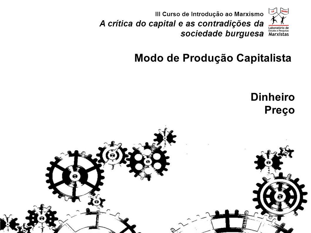 A crítica do capital e as contradições da sociedade burguesa III Curso de Introdução ao Marxismo Modo de Produção Capitalista Dinheiro Preço