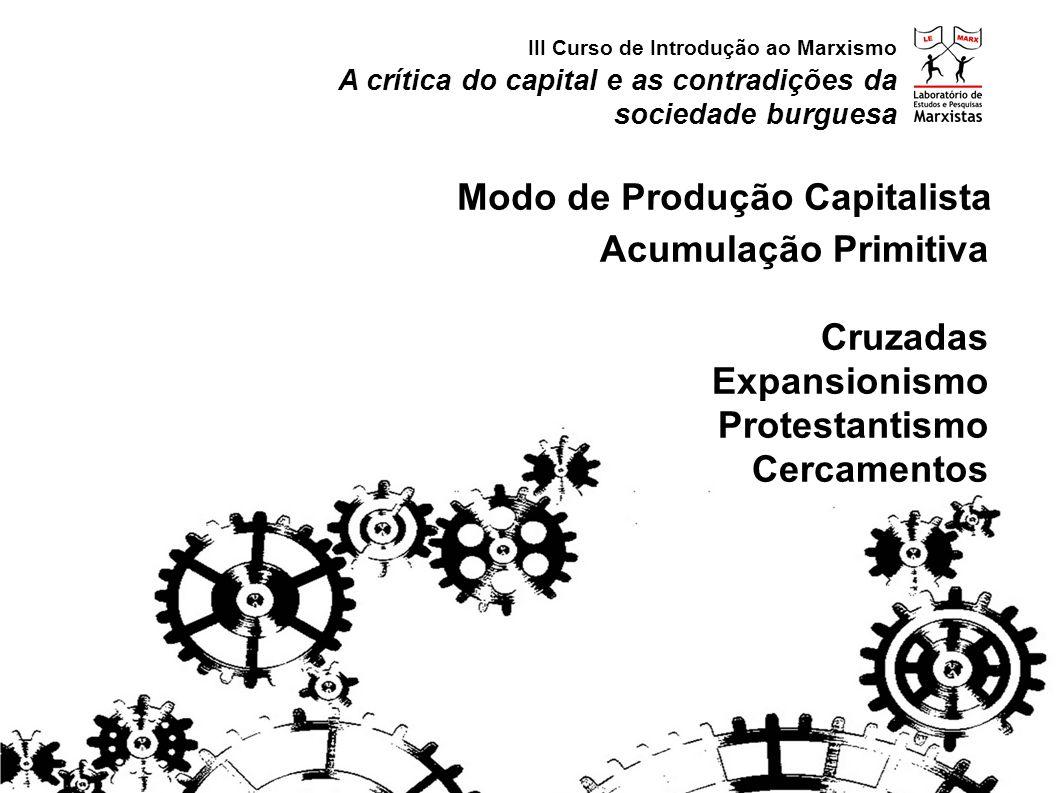 Acumulação Primitiva Cruzadas Expansionismo Protestantismo Cercamentos A crítica do capital e as contradições da sociedade burguesa III Curso de Introdução ao Marxismo Modo de Produção Capitalista