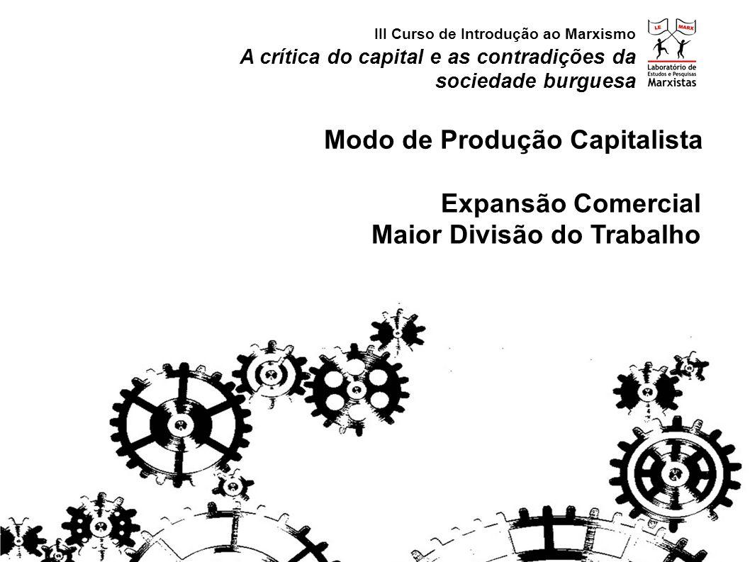 Expansão Comercial Maior Divisão do Trabalho A crítica do capital e as contradições da sociedade burguesa III Curso de Introdução ao Marxismo Modo de