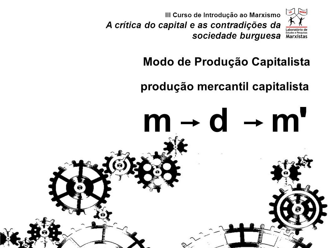 produção mercantil capitalista A crítica do capital e as contradições da sociedade burguesa III Curso de Introdução ao Marxismo Modo de Produção Capit