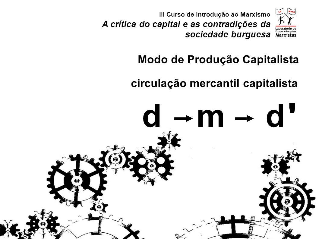 circulação mercantil capitalista A crítica do capital e as contradições da sociedade burguesa III Curso de Introdução ao Marxismo Modo de Produção Cap