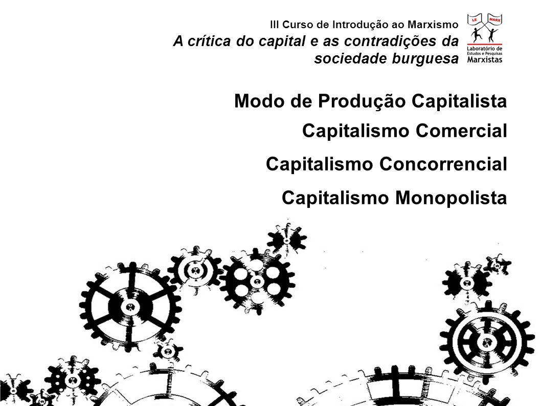 A crítica do capital e as contradições da sociedade burguesa III Curso de Introdução ao Marxismo Modo de Produção Capitalista Capitalismo Comercial Capitalismo Concorrencial Capitalismo Monopolista