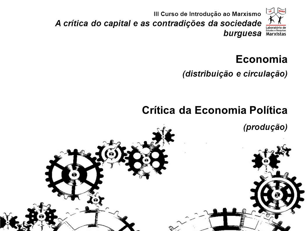 A crítica do capital e as contradições da sociedade burguesa Economia (distribuição e circulação) Crítica da Economia Política (produção) III Curso de