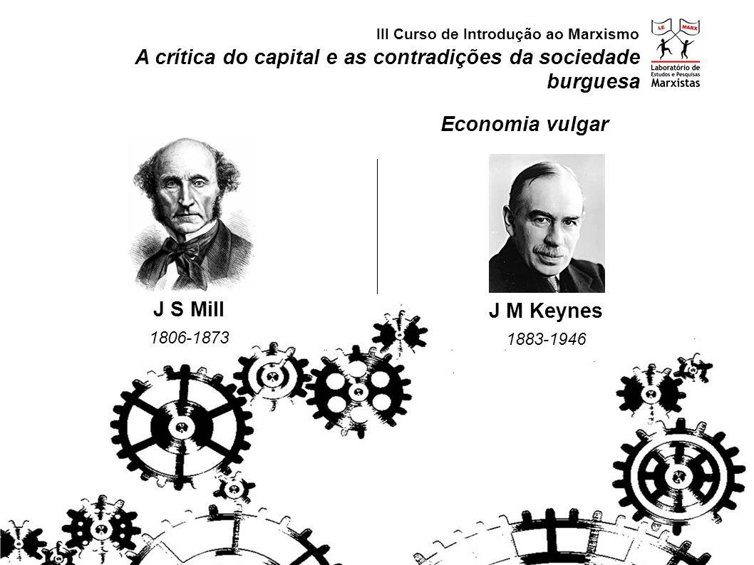 A crítica do capital e as contradições da sociedade burguesa III Curso de Introdução ao Marxismo J S Mill 1806-1873 J M Keynes 1883-1946 Economia vulg