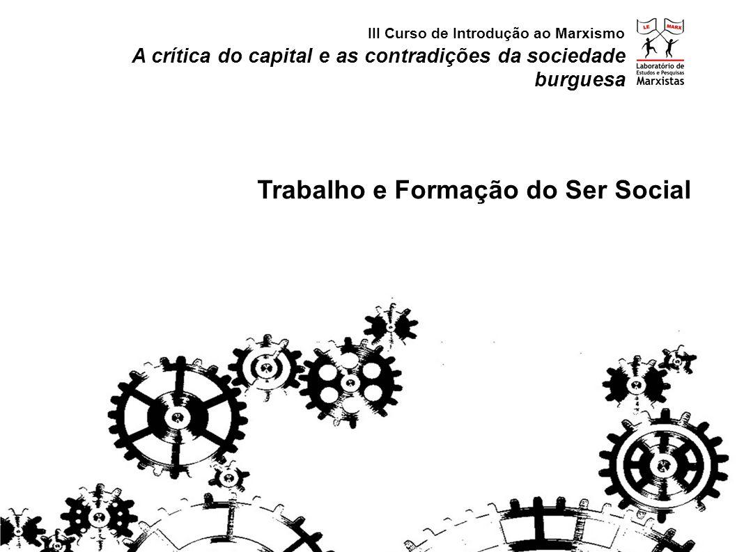 A crítica do capital e as contradições da sociedade burguesa Trabalho e Formação do Ser Social III Curso de Introdução ao Marxismo