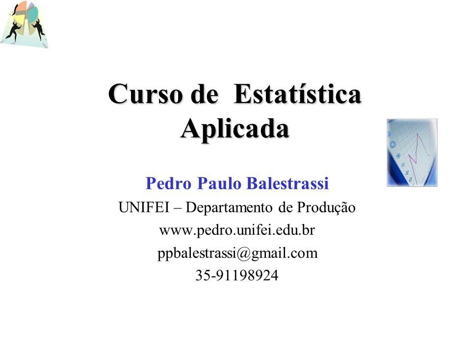 Curso de Estatística Aplicada Pedro Paulo Balestrassi UNIFEI – Departamento de Produção www.pedro.unifei.edu.br ppbalestrassi@gmail.com 35-91198924
