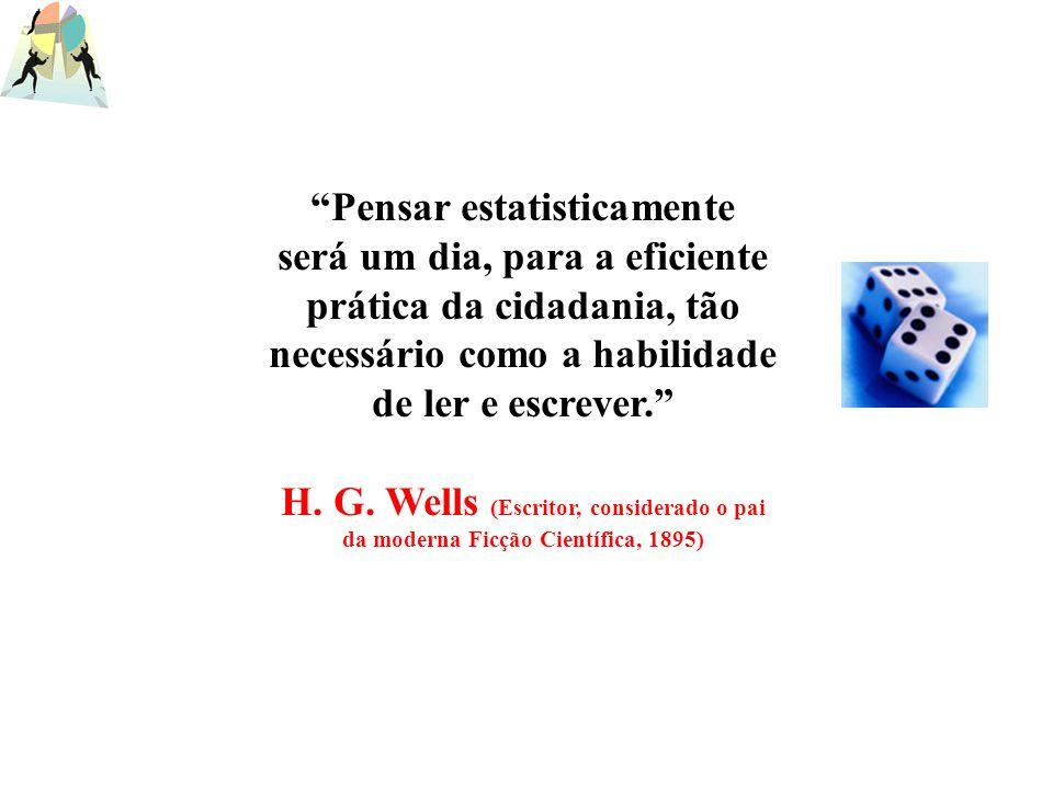 Pensar estatisticamente será um dia, para a eficiente prática da cidadania, tão necessário como a habilidade de ler e escrever. H. G. Wells (Escritor,