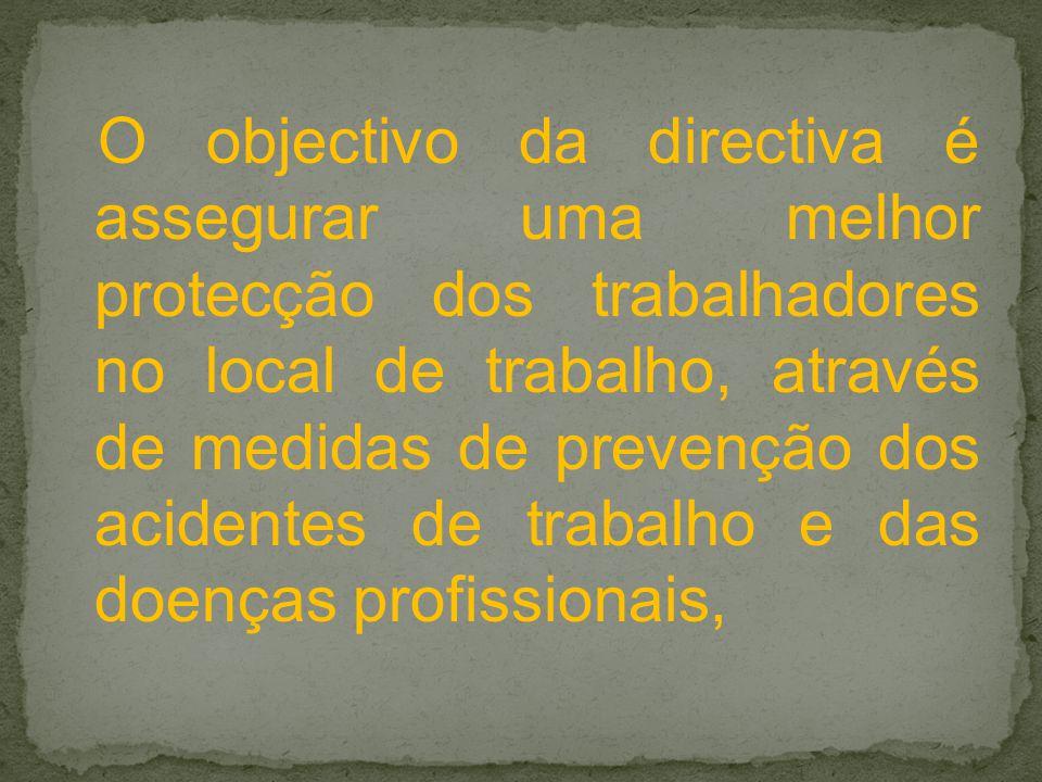 O objectivo da directiva é assegurar uma melhor protecção dos trabalhadores no local de trabalho, através de medidas de prevenção dos acidentes de trabalho e das doenças profissionais,