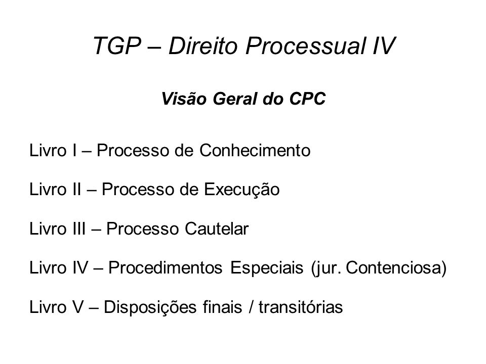 TGP – Direito Processual IV Visão Geral do CPC Livro I – Processo de Conhecimento Livro II – Processo de Execução Livro III – Processo Cautelar Livro IV – Procedimentos Especiais (jur.