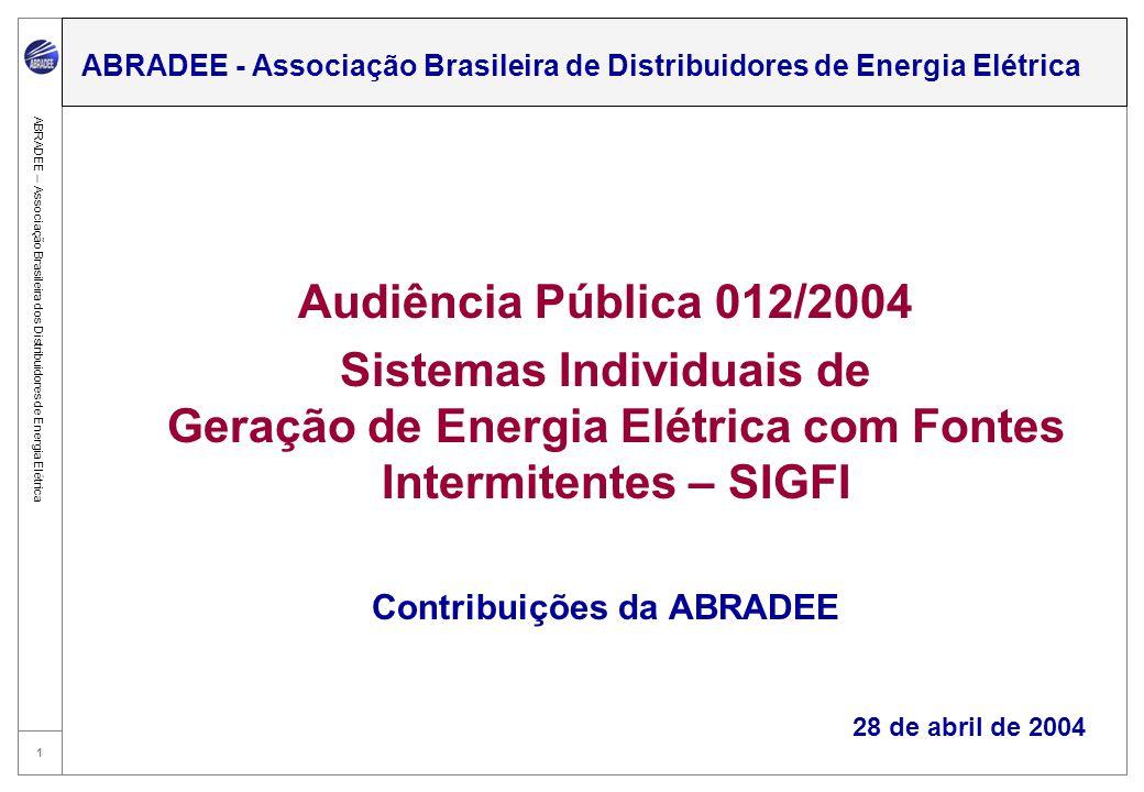 1 ABRADEE – Associação Brasileira dos Distribuidores de Energia Elétrica Audiência Pública 012/2004 Sistemas Individuais de Geração de Energia Elétrica com Fontes Intermitentes – SIGFI Contribuições da ABRADEE 28 de abril de 2004 ABRADEE - Associação Brasileira de Distribuidores de Energia Elétrica