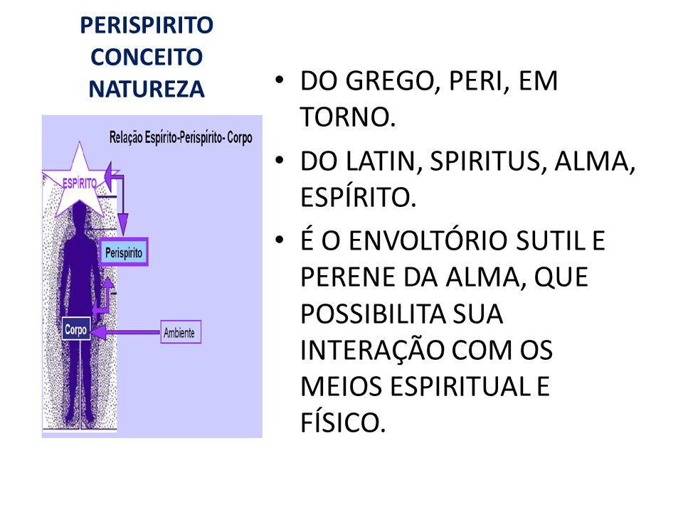 PERISPIRITO CONCEITO NATUREZA DO GREGO, PERI, EM TORNO. DO LATIN, SPIRITUS, ALMA, ESPÍRITO. É O ENVOLTÓRIO SUTIL E PERENE DA ALMA, QUE POSSIBILITA SUA