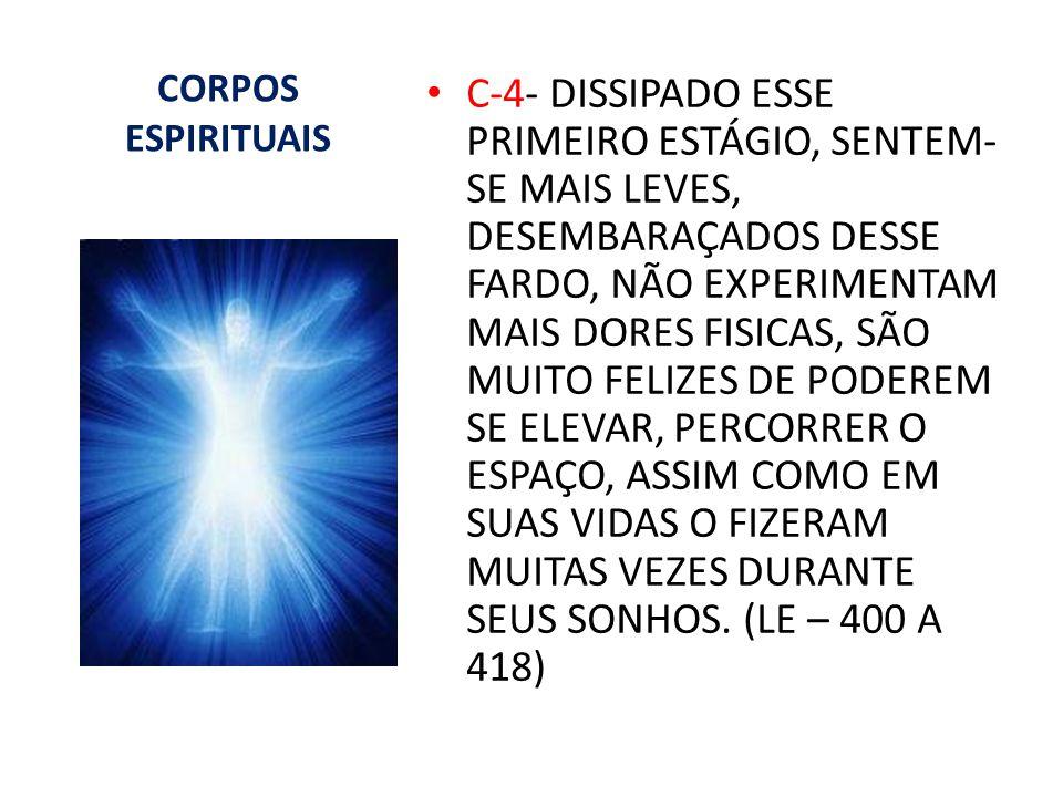CORPOS ESPIRITUAIS C-4- DISSIPADO ESSE PRIMEIRO ESTÁGIO, SENTEM- SE MAIS LEVES, DESEMBARAÇADOS DESSE FARDO, NÃO EXPERIMENTAM MAIS DORES FISICAS, SÃO M