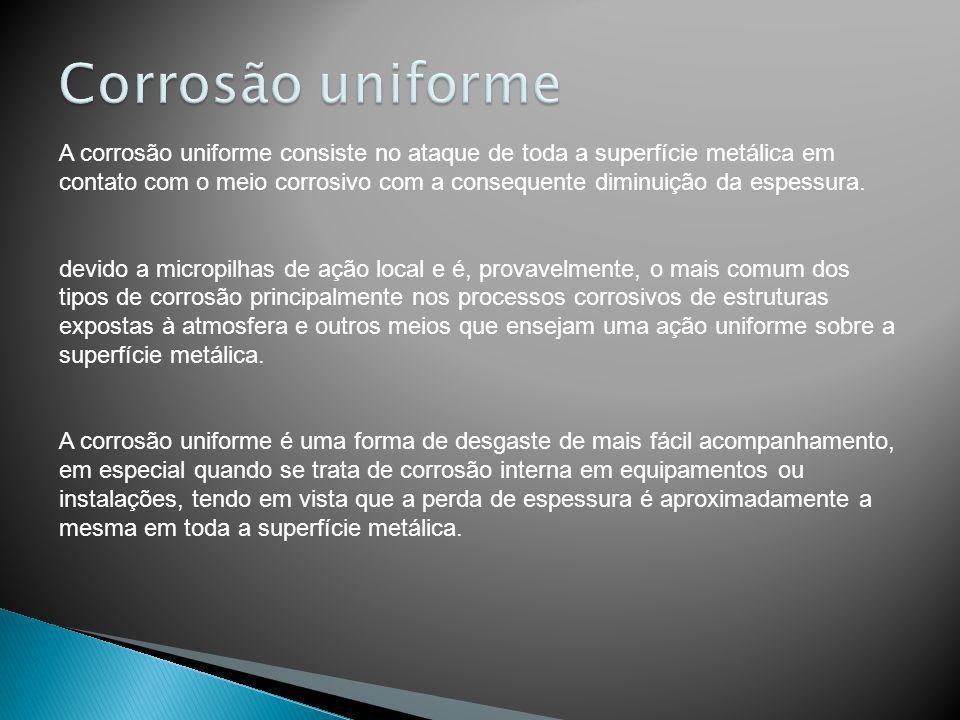 A corrosão uniforme consiste no ataque de toda a superfície metálica em contato com o meio corrosivo com a consequente diminuição da espessura. devido