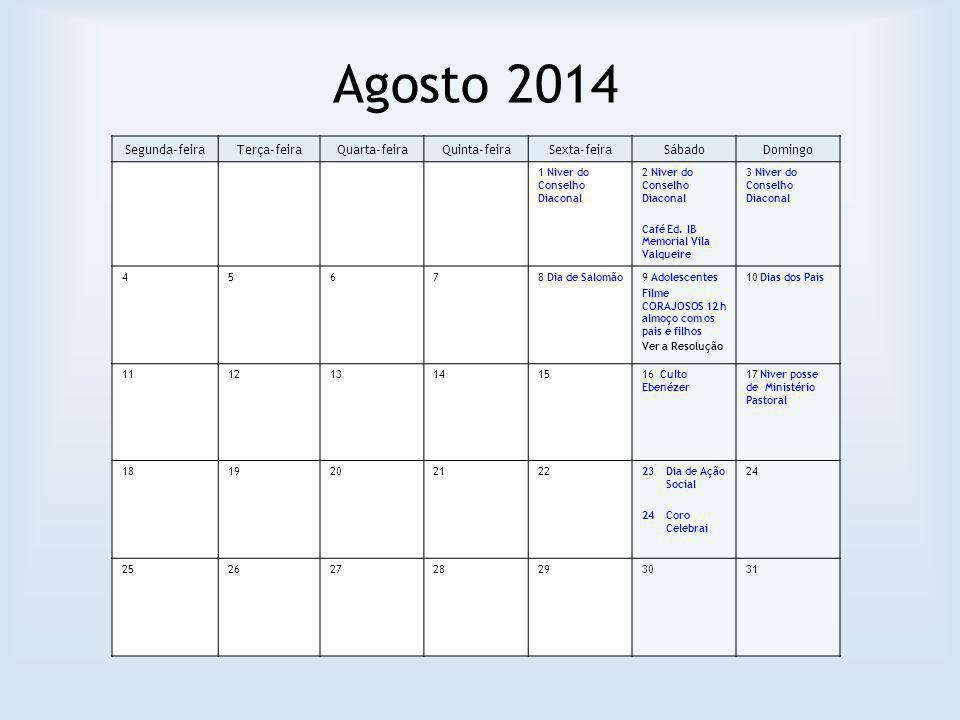 Agosto 2014 Segunda-feiraTerça-feiraQuarta-feiraQuinta-feiraSexta-feiraSábadoDomingo 1 Niver do Conselho Diaconal 2 Niver do Conselho Diaconal Café Ed