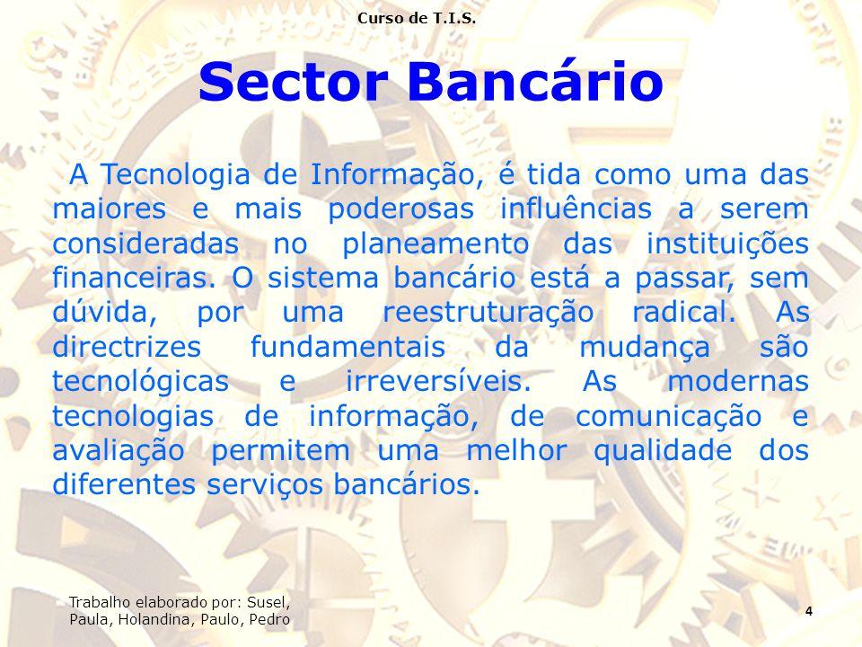 Sector Bancário A Tecnologia de Informação, é tida como uma das maiores e mais poderosas influências a serem consideradas no planeamento das instituições financeiras.