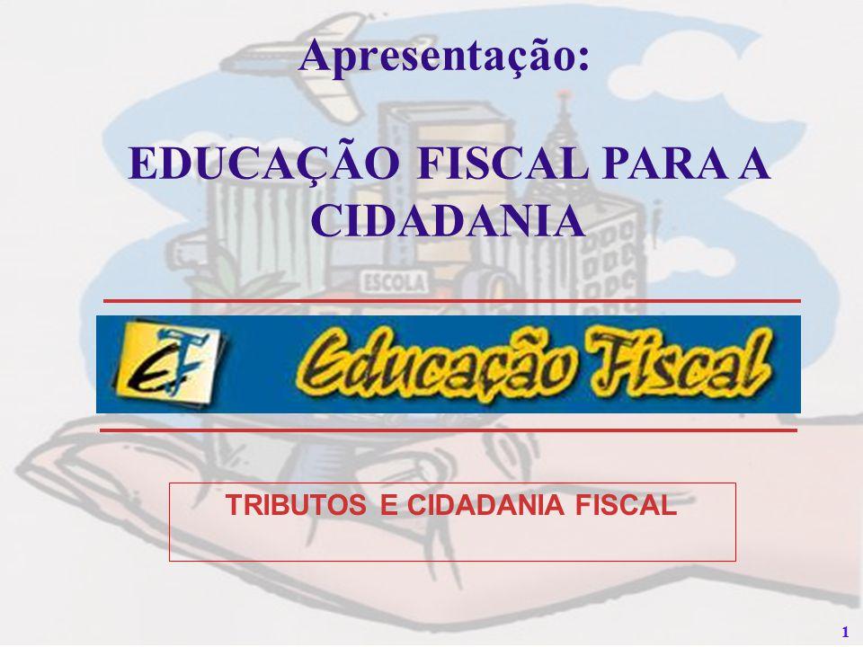 11 Apresentação: EDUCAÇÃO FISCAL PARA A CIDADANIA TRIBUTOS E CIDADANIA FISCAL