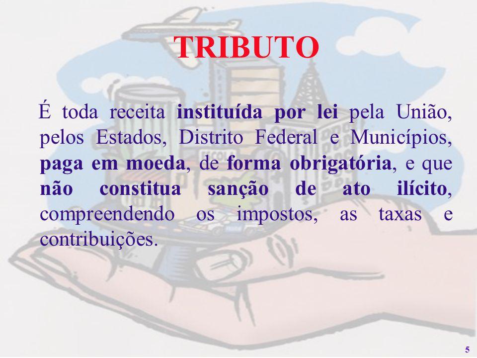 5 TRIBUTO É toda receita instituída por lei pela União, pelos Estados, Distrito Federal e Municípios, paga em moeda, de forma obrigatória, e que não c