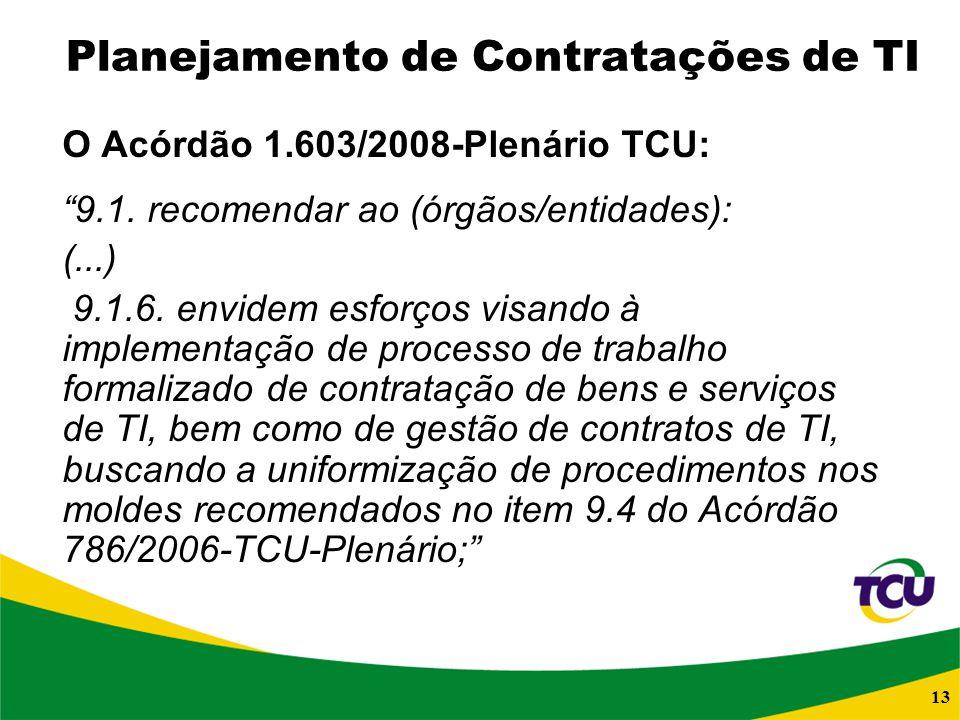 13 Planejamento de Contratações de TI O Acórdão 1.603/2008-Plenário TCU: 9.1. recomendar ao (órgãos/entidades): (...) 9.1.6. envidem esforços visando